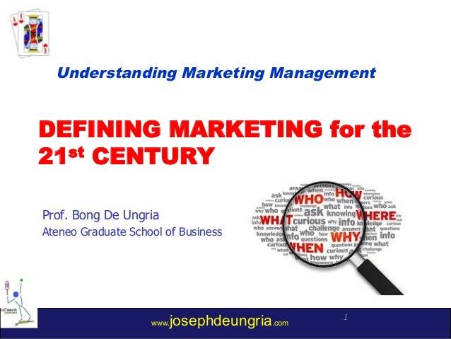 www.josephdeungria.com 1 DEFINING MARKETING for the 21st CENTURY Prof. Bong De Ungria Ateneo Graduate School of Business U...