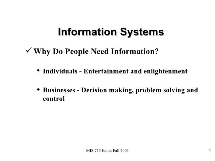 Information Systems Why Do People Need Information?   Individuals - Entertainment and enlightenment   Businesses - Deci...