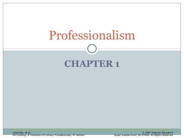 Professionalism CHAPTER 1  Labensky, et al. On Cooking: A Textbook of Culinary Fundamentals, 4 th edition.  © 2007 Pearson...