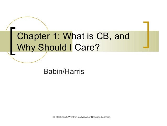 © 2009 South-Western, a division of Cengage Learning. Chapter 1: What is CB, and Why Should I Care? Babin/Harris