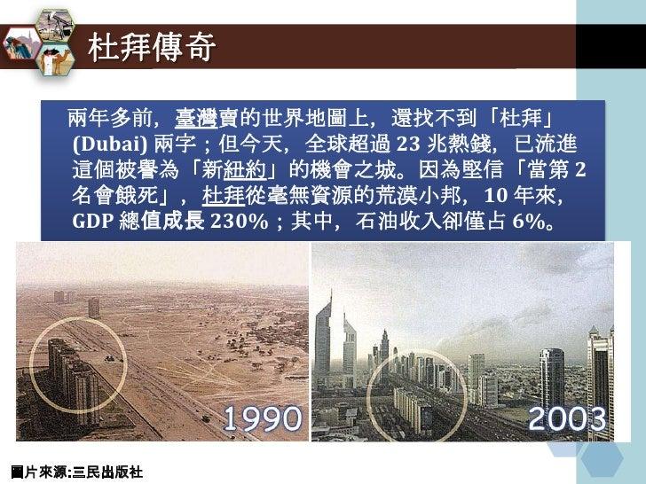 杜拜傳奇      兩年多前,臺灣賣的世界地圖上,還找不到「杜拜」     (Dubai) 兩字;但今天,全球超過 23 兆熱錢,已流進     這個被譽為「新紐約」的機會之城。因為堅信「當第 2     名會餓死」,杜拜從毫無資源的荒漠小邦,...