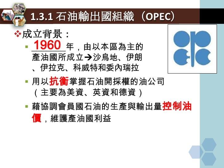 1.3.3 OPEC 現況  OPEC現況:           12     目前共有____個會員國,約占世界石油蘊藏量      77%及石油產量40%     其政策動向對國際原油價格有相當大的影響力      成員國得以從石油...