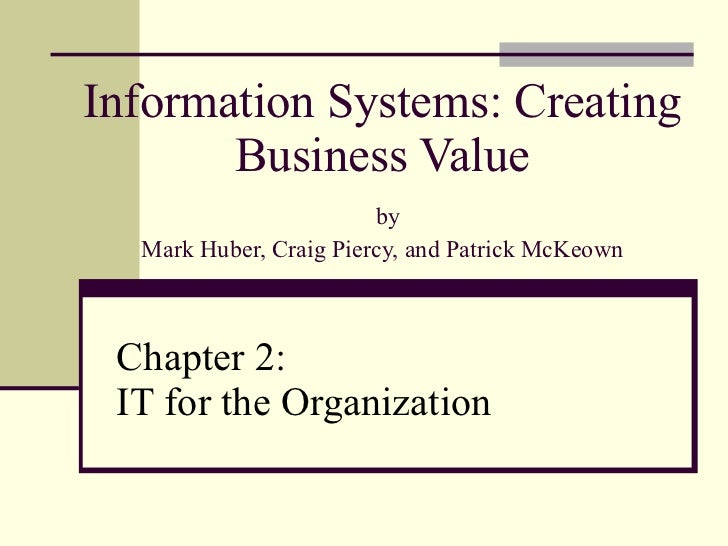 Information Systems: Creating Business Value   by Mark Huber, Craig Piercy, and Patrick McKeown Chapter 2:  IT for the Org...
