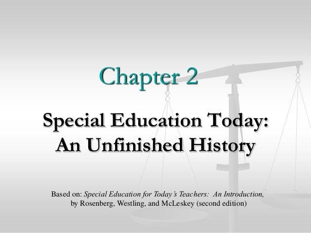 Chapter 2 Special Education Today: An Unfinished History Based on: Special Education for Today's Teachers: An Introduction...