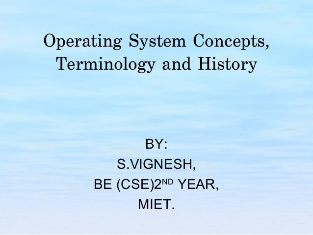 Operating System Concepts, Terminology and History            BY:        S.VIGNESH,     BE (CSE)2ND YEAR,           MIET.