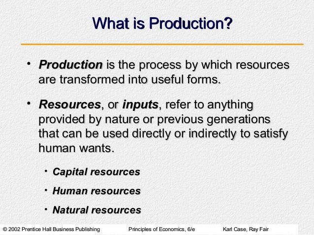 What is Production?         • Production is the process by which resources           are transformed into useful forms.   ...