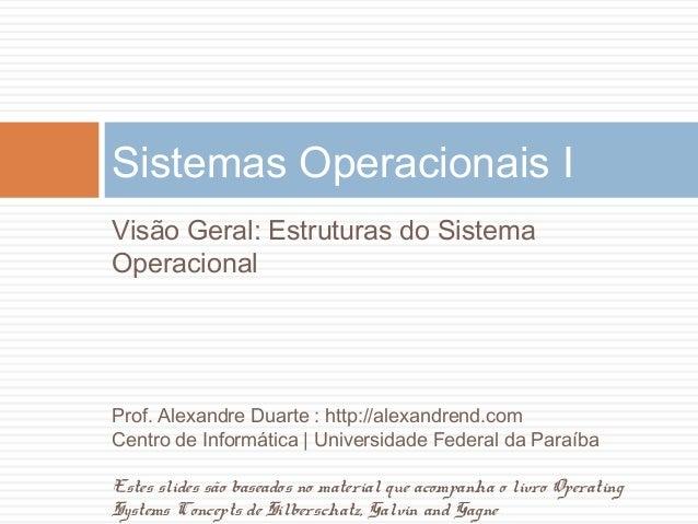 Visão Geral: Estruturas do SistemaOperacionalSistemas Operacionais IProf. Alexandre Duarte : http://alexandrend.comCentro ...