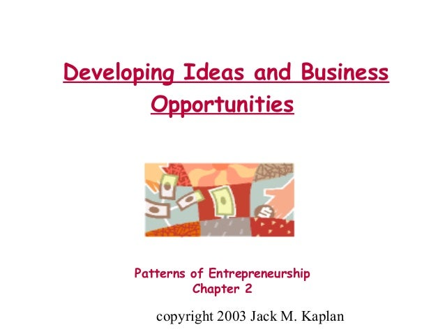 copyright 2003 Jack M. Kaplan Developing Ideas and Business Opportunities Patterns of Entrepreneurship Chapter 2
