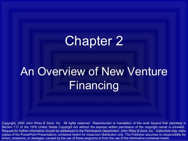 Chapter 2 An Overview of New Venture Financing  Copyright¸ 2003 John Wiley & Sons, Inc. All rights reserved. Reproduction ...
