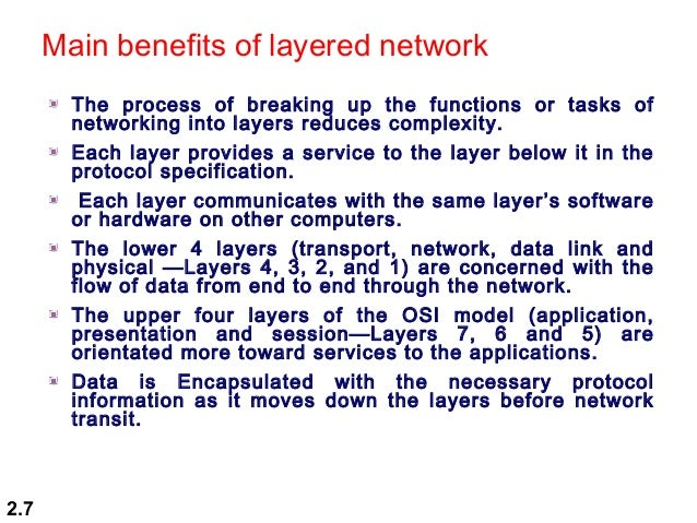 main benefits osi model The main benefits of the osi model include the following: • helps users understand the big picture of networking • helps users understand how hardware and software elements function together • makes troubleshooting easier by separating networks into manageable pieces • defines terms that networking professionals can use to compare basic functional relationships on different networks .