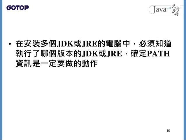 • 在安裝多個JDK或JRE的電腦中,必須知道 執行了哪個版本的JDK或JRE,確定PATH 資訊是一定要做的動作 10