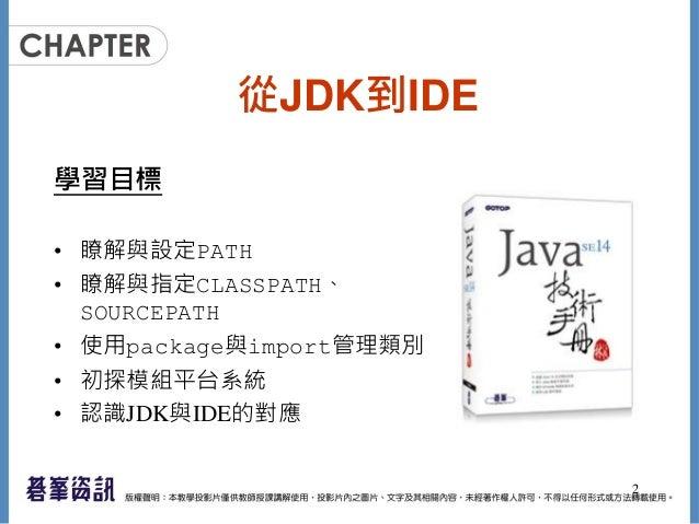 從JDK到IDE 學習目標 • 瞭解與設定PATH • 瞭解與指定CLASSPATH、 SOURCEPATH • 使用package與import管理類別 • 初探模組平台系統 • 認識JDK與IDE的對應 2