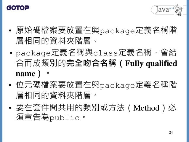 • 原始碼檔案要放置在與package定義名稱階 層相同的資料夾階層。 • package定義名稱與class定義名稱,會結 合而成類別的完全吻合名稱(Fully qualified name)。 • 位元碼檔案要放置在與package定義名稱...