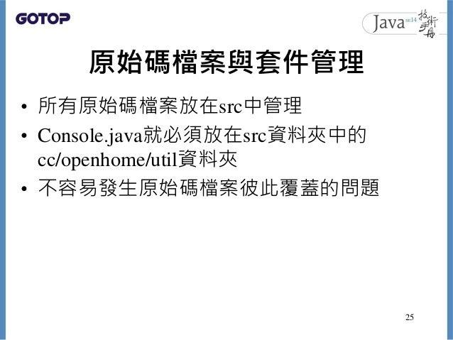 原始碼檔案與套件管理 • 所有原始碼檔案放在src中管理 • Console.java就必須放在src資料夾中的 cc/openhome/util資料夾 • 不容易發生原始碼檔案彼此覆蓋的問題 25