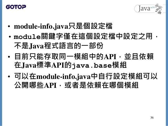 • module-info.java只是個設定檔 • module關鍵字僅在這個設定檔中設定之用, 不是Java程式語言的一部份 • 目前只能存取同一模組中的API,並且依賴 在Java標準API的java.base模組 • 可以在module...