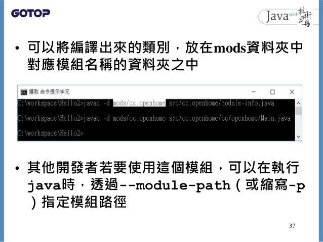 • 可以將編譯出來的類別,放在mods資料夾中 對應模組名稱的資料夾之中 • 其他開發者若要使用這個模組,可以在執行 java時,透過--module-path(或縮寫-p )指定模組路徑 37