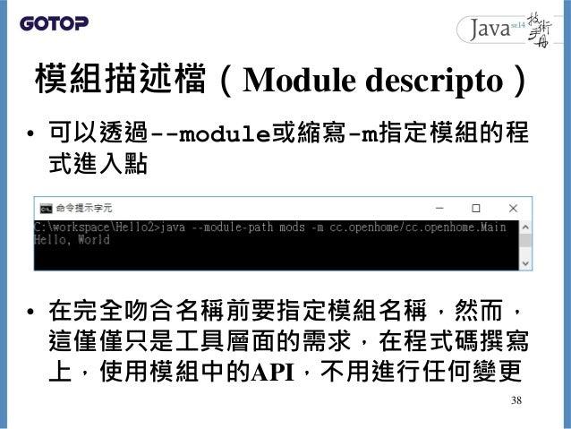 模組描述檔(Module descripto) • 可以透過--module或縮寫-m指定模組的程 式進入點 • 在完全吻合名稱前要指定模組名稱,然而, 這僅僅只是工具層面的需求,在程式碼撰寫 上,使用模組中的API,不用進行任何變更 38