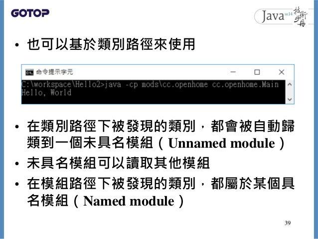 • 也可以基於類別路徑來使用 • 在類別路徑下被發現的類別,都會被自動歸 類到一個未具名模組(Unnamed module) • 未具名模組可以讀取其他模組 • 在模組路徑下被發現的類別,都屬於某個具 名模組(Named module) 39