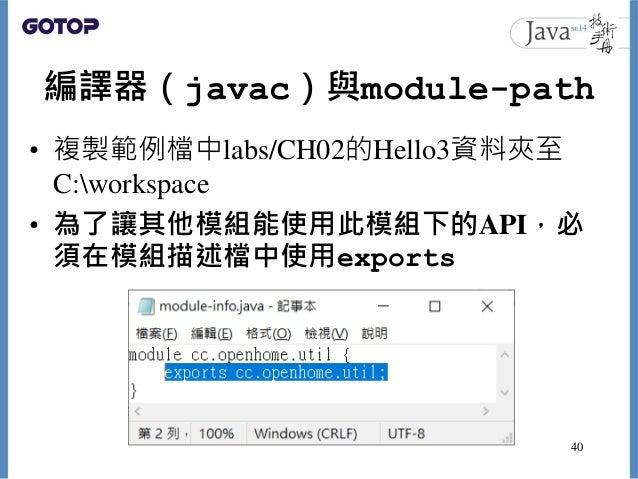 編譯器(javac)與module-path • 複製範例檔中labs/CH02的Hello3資料夾至 C:workspace • 為了讓其他模組能使用此模組下的API,必 須在模組描述檔中使用exports 40