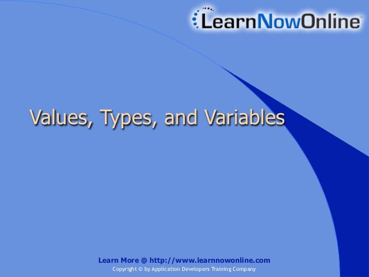 Values, Types, and Variables       Learn More @ http://www.learnnowonline.com          Copyright © by Application Develope...