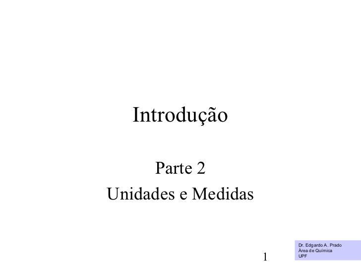 Introdução     Parte 2Unidades e Medidas                         Dr. Edgardo A. Prado                         Área de Quím...