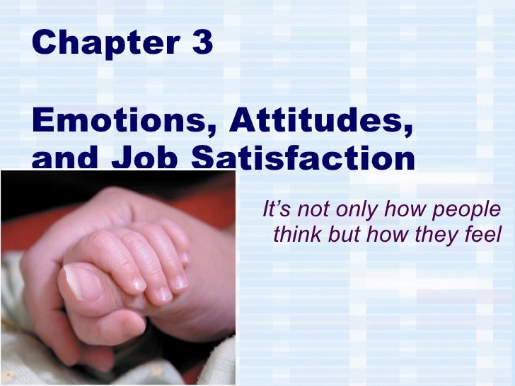 Chapter 3 Emotions, Attitudes, and Job Satisfaction It's not only how people think but how they feel