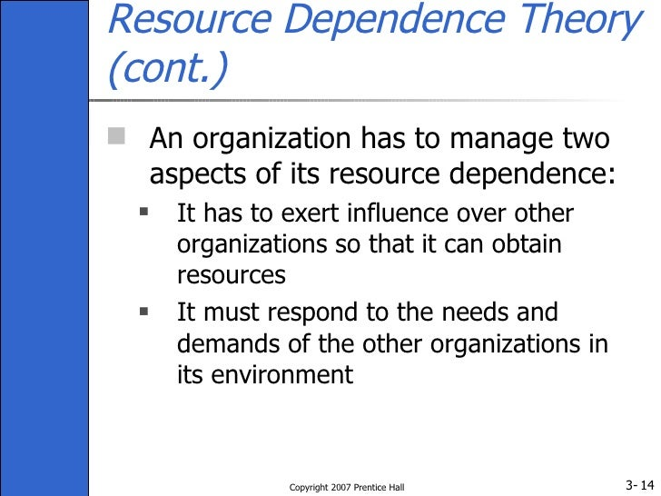 resource dependence theory The theory we will discuss in this chapter is resource dependence theory, and it views an organization in terms of its resource dependencies with other firms in the environment lecture 16 - resource dependency theory - part 1 16:36 lecture 16 - resource dependency theory - part 2 18:55.