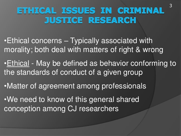 ethical issues in criminal justice Ethical issues in criminal justice 2 to understand the purpose of research in the criminal justice field you need to first know the reason we do the research first it is the primary tool used to help with advancing a body of knowledge, including the field of.
