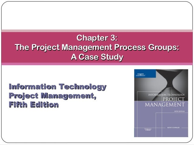 Chapter 3: The Project Management Process Groups:               A Case StudyInformation TechnologyProject Management,Fifth...