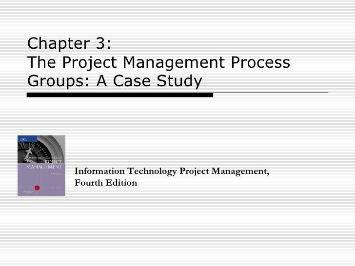 Chapter 3:  The Project Management Process Groups: A Case Study Information Technology Project Management, Fourth Edition