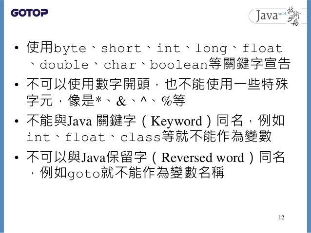 • 使用byte、short、int、long、float 、double、char、boolean等關鍵字宣告 • 不可以使用數字開頭,也不能使用一些特殊 字元,像是*、&、^、%等 • 不能與Java 關鍵字(Keyword)同名,例如 i...