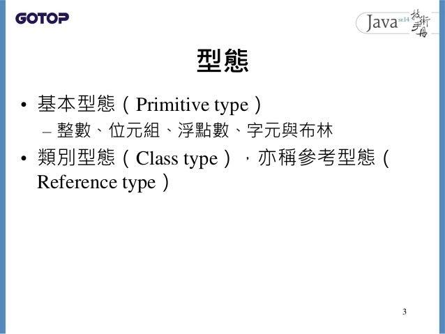 型態 • 基本型態(Primitive type) – 整數、位元組、浮點數、字元與布林 • 類別型態(Class type),亦稱參考型態( Reference type) 3