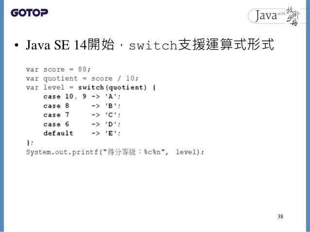 • Java SE 14開始,switch支援運算式形式 38