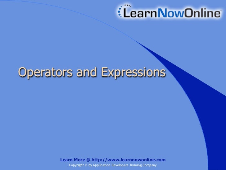 Operators and Expressions       Learn More @ http://www.learnnowonline.com          Copyright © by Application Developers ...