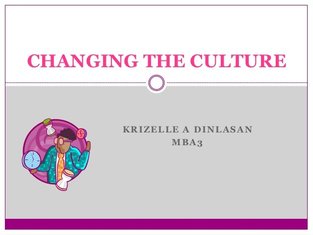 CHANGING THE CULTURE       KRIZELLE A DINLASAN              MBA3