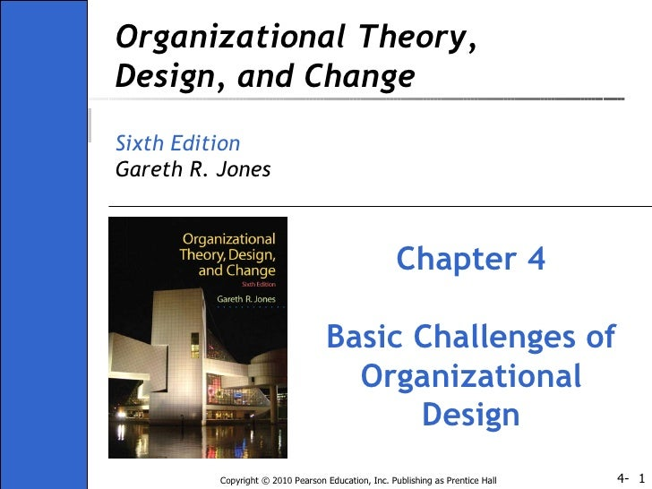 Organizational Theory, Design, and Change Sixth Edition Gareth R. Jones Chapter 4 Basic Challenges of Organizational Design