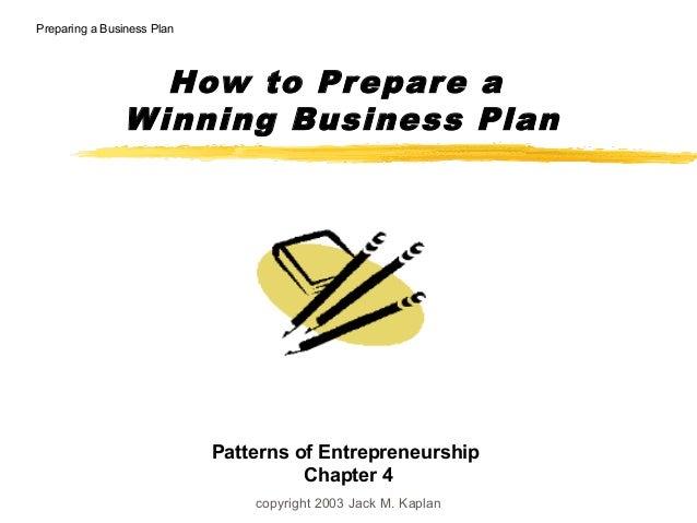 copyright 2003 Jack M. Kaplan How to Prepare a Winning Business Plan Preparing a Business Plan Patterns of Entrepreneurshi...