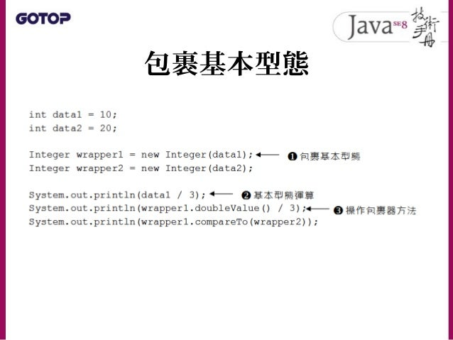 自動裝箱、拆箱 • 從 J2SE 5.0 之後提供了自動裝箱( Auto boxing )功能,可以如下包裹基本型態: • 若使用自動裝箱功能來改寫一下 IntegerDemo 中的程式碼: