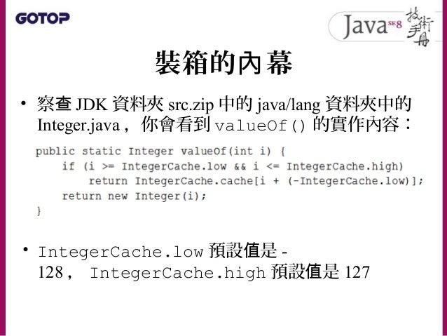 裝箱的 幕內 • IntegerCache.low 預設 是值 -128 ,執行 時期無法更改 • IntegerCache.high 預設 是值 127 ,可以 於 動啟 JVM 時,使用系統屬性 java.lang.Integer.Inte...