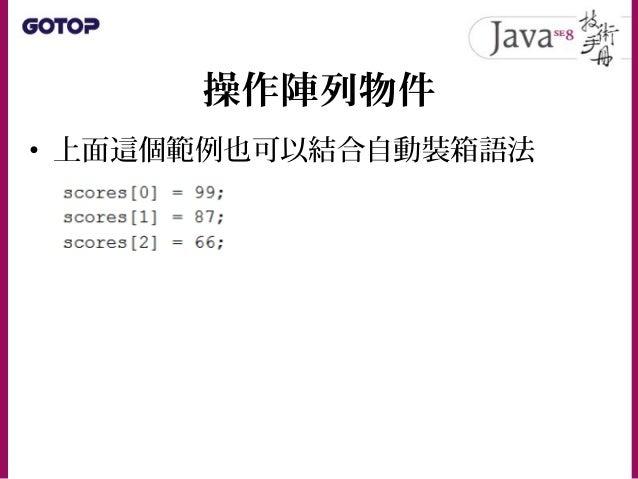 操作陣列物件 • 如果事先知道 Integer 陣列每個元素要放 什麼,可以如下: • 如果是 JDK5 以上,不結合自動裝箱來簡化 程式撰寫,就有點可惜了