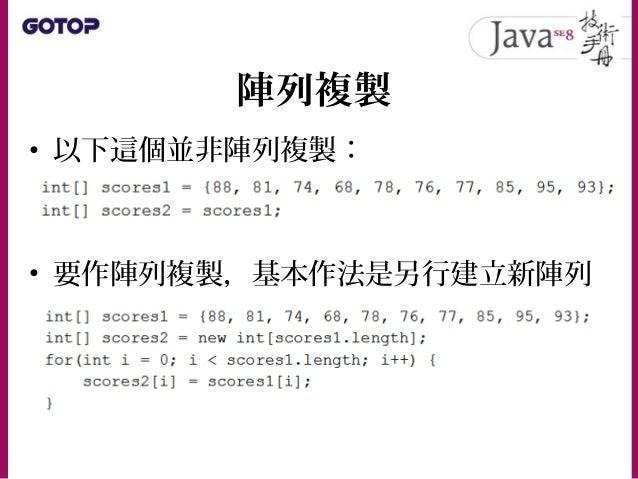 陣列複製 • 可以使用 System.arraycopy() 方法,這 個方法會使用原生方式複製每個索引元素, 比自行使用迴圈來得快: