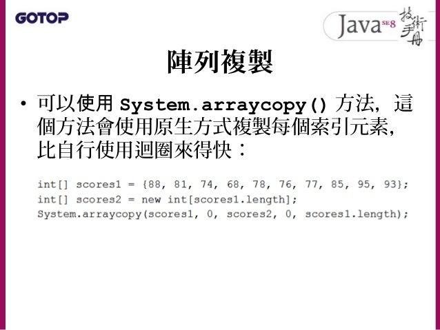 陣列複製 • 如果使用 JDK6 以上,還有個更方便的 Arrays.copyOf() 方法,你不用另行建立 新陣列, Arrays.copyOf() 會幫你建立