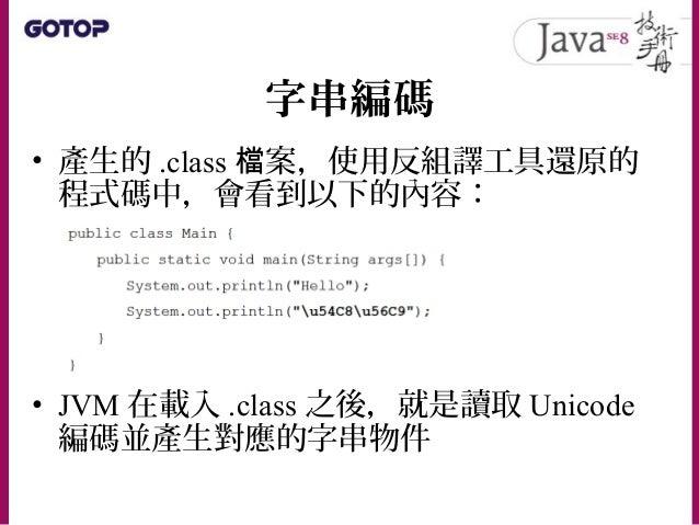 字串編碼 • 使用 javac 指令沒有指定 -encoding 選項時 ,會使用作業系統預設編碼 • 如果你的文字編譯器是使用 UTF-8 編碼,那 麼編譯時就要指定 -encoding 為 UTF-8