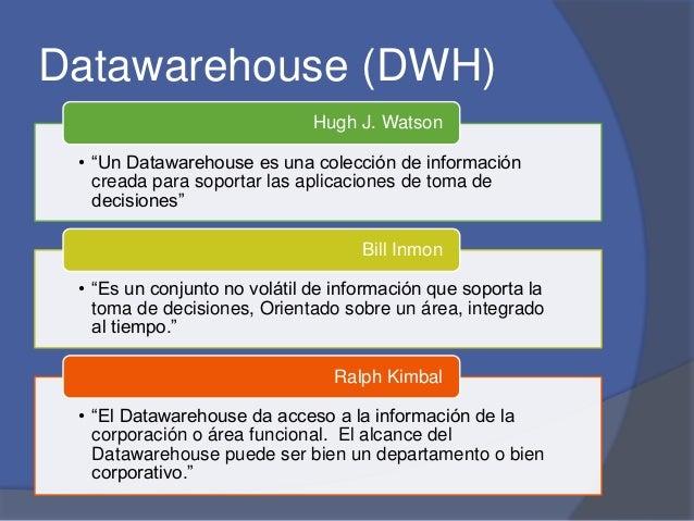 """Datawarehouse (DWH)  Hugh J. Watson  • """"Un Datawarehouse es una colección de información  creada para soportar las aplicac..."""
