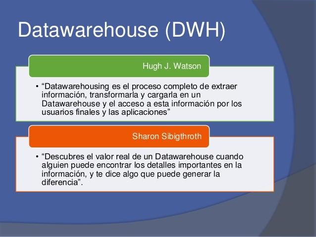 """Datawarehouse (DWH)  Hugh J. Watson  • """"Datawarehousing es el proceso completo de extraer  información, transformarla y ca..."""