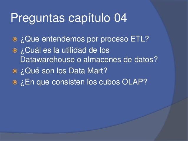 Preguntas capítulo 04   ¿Que entendemos por proceso ETL?   ¿Cuál es la utilidad de los  Datawarehouse o almacenes de dat...