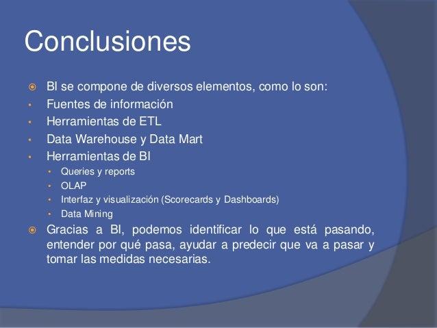 Conclusiones   BI se compone de diversos elementos, como lo son:  • Fuentes de información  • Herramientas de ETL  • Data...