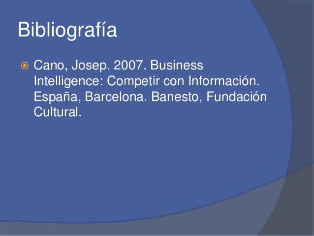 Bibliografía   Cano, Josep. 2007. Business  Intelligence: Competir con Información.  España, Barcelona. Banesto, Fundació...