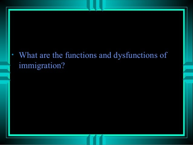 functions and dysfunctions of immigration The functionalist perspective  let's consider the relationships between and functions of some core institutions in most societies, the government,.