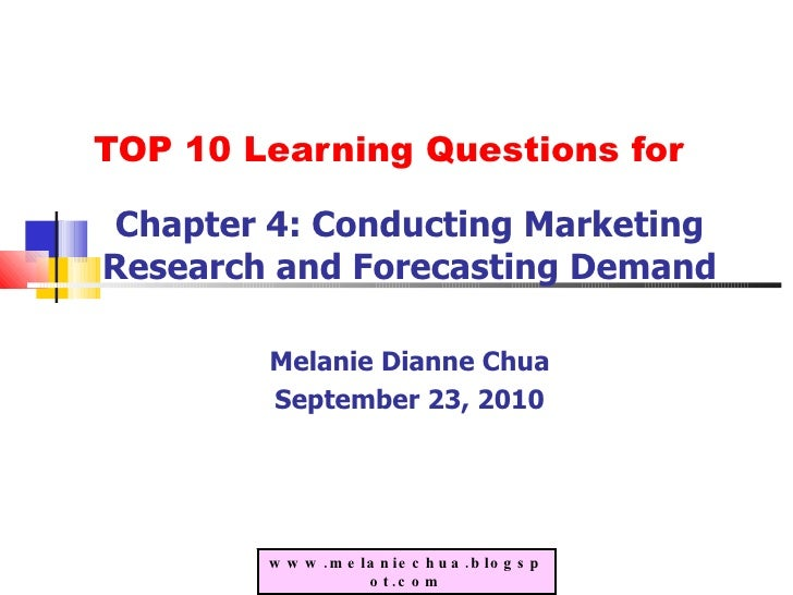 TOP 10 Learning Questions for Chapter 4: Conducting Marketing Research and Forecasting Demand Melanie Dianne Chua Septembe...
